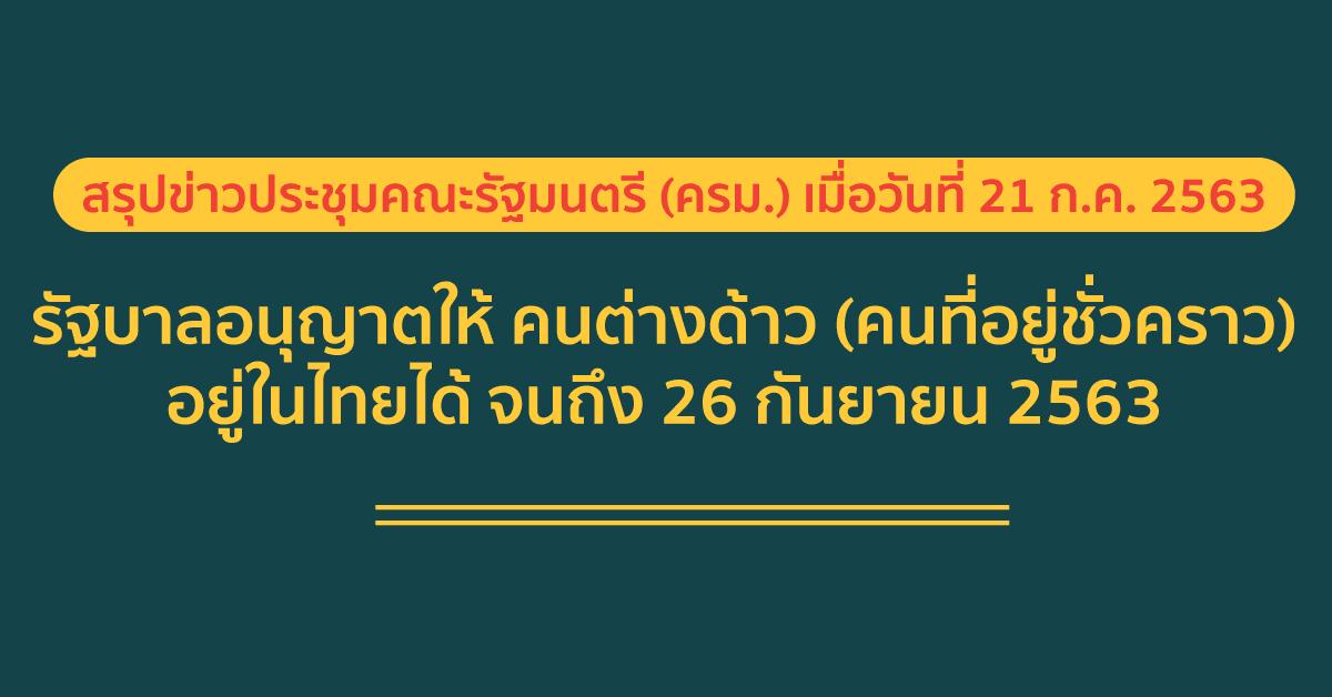 สรุปข่าวประชุมคณะรัฐมนตรี (ครม.) เมื่อวันที่ 21 ก.ค. 2563 รัฐบาลอนุญาตให้ คนต่างด้าว (คนที่อยู่ชั่วคราว) อยู่ในไทยได้ จนถึง 26 กันยายน 2563 3